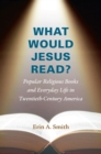 What Would Jesus Read? : Popular Religious Books and Everyday Life in Twentieth-Century America - Book