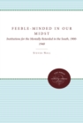 Feeble-Minded in Our Midst : Institutions for the Mentally Retarded in the South, 1900-1940 - eBook