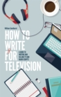 How To Write For Television 7th Edition : A guide to writing and selling TV and radio scripts - Book