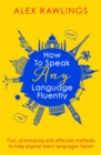 How to Speak Any Language Fluently : Fun, stimulating and effective methods to help anyone learn languages faster - Book