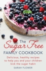 The Sugar-Free Family Cookbook : Delicious, healthy recipes to help you and your children kick the sugar habit - eBook