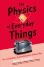 The Physics of Everyday Things : The Extraordinary Science Behind an Ordinary Day - Book