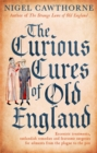 The Curious Cures Of Old England : Eccentric treatments, outlandish remedies and fearsome surgeries for ailments from the plague to the pox - Book