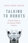 Talking to Robots : A Brief Guide to Our Human-Robot Futures - Book