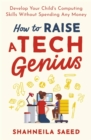 How to Raise a Tech Genius : Develop Your Child's Computing Skills Without Spending Any Money - Book