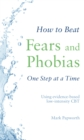 How to Beat Fears and Phobias One Step at a Time : Using evidence-based low-intensity CBT - Book