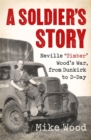 A Soldier's Story : Neville 'Timber' Wood's War, from Dunkirk to D-Day - Book