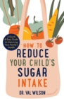 How to Reduce Your Child's Sugar Intake : A Quick and Easy Guide to Improving Your Family's Health - Book
