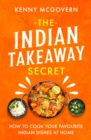 The Indian Takeaway Secret : How to Cook Your Favourite Indian Dishes at Home - Book