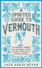 A Spirited Guide to Vermouth : An aromatic journey with botanical notes, classic cocktails and elegant recipes - Book