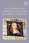 Antiformalist, Unrevolutionary, Illiberal Milton : Political Prose, 1644-1660 - Book