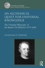 An Alchemical Quest for Universal Knowledge : The `Christian Philosophy' of Jan Baptist Van Helmont (1579-1644) - Book