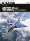 Cold War Delta Prototypes : The Fairey Deltas, Convair Century-series, and Avro 707 - Book
