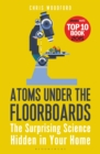 Atoms Under the Floorboards : The Surprising Science Hidden in Your Home - Book