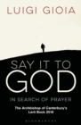 Say it to God : In Search of Prayer: The Archbishop of Canterbury's Lent Book 2018 - Book