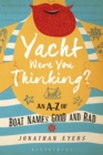 Yacht Were You Thinking? : An A-Z of Boat Names Good and Bad - Book