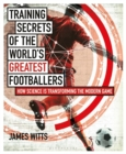 Training Secrets of the World's Greatest Footballers : How Science is Transforming the Modern Game - eBook