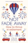 Not Fade Away : How to Thrive in Retirement - Book