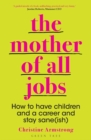 The Mother of All Jobs : How to Have Children and a Career and Stay Sane(ish) - Book