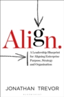 Align : A Leadership Blueprint for Aligning Enterprise Purpose, Strategy and Organisation - Book