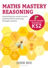 Maths Mastery Reasoning: Photocopiable Resources KS2 : Everything you need to teach mathematical reasoning through mastery - Book