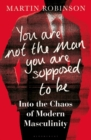 You Are Not the Man You Are Supposed to Be : Into the Chaos of Modern Masculinity - eBook