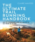 The Ultimate Trail Running Handbook : Get fit, confident and skilled-up to go from 5k to 50k - Book