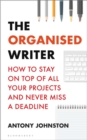 The Organised Writer : How to stay on top of all your projects and never miss a deadline - Book