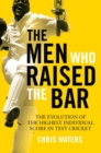 The Men Who Raised the Bar : The evolution of the highest individual score in Test cricket - eBook