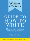 Writers' & Artists' Guide to How to Write : How to plan, structure and write your novel - Book