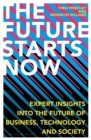 The Future Starts Now : Expert Insights into the Future of Business, Technology and Society - Book