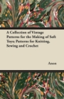 A Collection of Vintage Patterns for the Making of Soft Toys; Patterns for Knitting, Sewing and Crochet - eBook