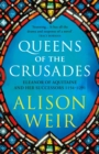 Queens of the Crusades : Eleanor of Aquitaine and her Successors - eBook