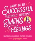 How to Be Successful Without Hurting Men s Feelings : Non-threatening Leadership Strategies for Women - eBook