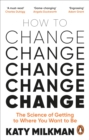 How to Change : The Science of Getting from Where You Are to Where You Want to Be - eBook