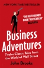 Business Adventures : Twelve Classic Tales from the World of Wall Street: The New York Times bestseller Bill Gates calls 'the best business book I've ever read' - Book