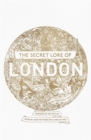 The Secret Lore of London : The city's forgotten stories and mythology - Book