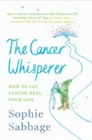 The Cancer Whisperer : How to Let Cancer Heal Your Life - Book