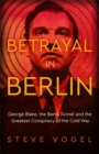 Betrayal in Berlin : George Blake, the Berlin Tunnel and the Greatest Conspiracy of the Cold War - Book