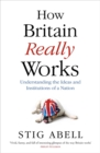 How Britain Really Works : Understanding the Ideas and Institutions of a Nation - Book