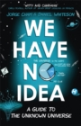 We Have No Idea : A Guide to the Unknown Universe - Book