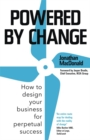 Powered by Change : How to design your business for perpetual success - The Sunday Times Business Bestseller - Book