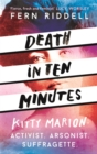 Death in Ten Minutes : Kitty Marion: Activist. Arsonist. Suffragette. - Book