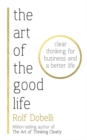 The Art of the Good Life : Clear Thinking for Business and a Better Life - Book