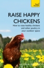 Raise Happy Chickens : How to raise healthy chickens and other poultry in your outdoor space - eBook