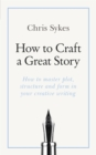 How to Craft a Great Story : How to master plot, structure and form in your creative writing - Book