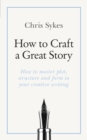 How to Craft a Great Story : Teach Yourself Creating Perfect Plot and Structure - eBook