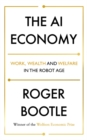The AI Economy : Work, Wealth and Welfare in the Robot Age - Book