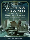 Works Trams of the British Isles : A Survey of Tramway Engineers' Vehicles - Book