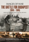 The Battle for Budapest 1944 - 1945 : Rare Photographs from Wartime Archives - Book